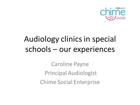 Audiology clinics in special schools – our experiences Caroline Payne Principal Audiologist Chime Social Enterprise.