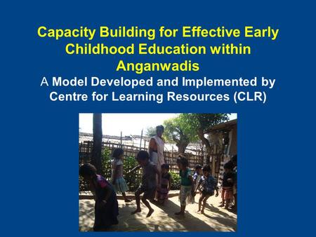 Capacity Building for Effective Early Childhood Education within Anganwadis A Model Developed and Implemented by Centre for Learning Resources (CLR)