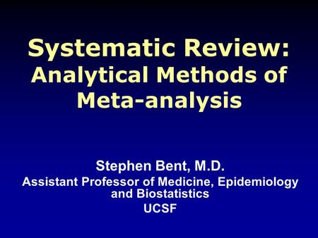 Systematic Review: Analytical Methods of Meta-analysis Stephen Bent, M.D. Assistant Professor of Medicine, Epidemiology and Biostatistics UCSF.