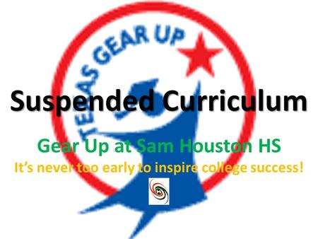 Suspended Curriculum Gear Up at Sam Houston HS It's never too early to inspire college success!
