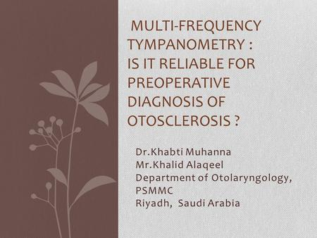 Dr.Khabti Muhanna Mr.Khalid Alaqeel Department of Otolaryngology, PSMMC Riyadh, Saudi Arabia MULTI-FREQUENCY TYMPANOMETRY : IS IT RELIABLE FOR PREOPERATIVE.
