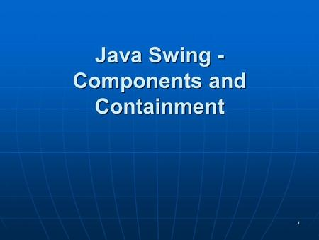 1 Java Swing - Components and Containment. 2 Components and Containers Components and Containers Components Components The building blocksThe building.