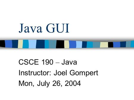 Java GUI CSCE 190 – Java Instructor: Joel Gompert Mon, July 26, 2004.