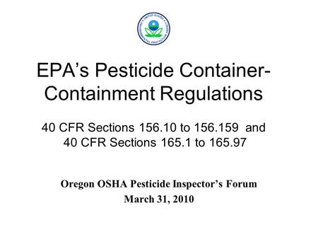 EPA's Pesticide Container- Containment Regulations 40 CFR Sections 156.10 to 156.159 and 40 CFR Sections 165.1 to 165.97 Oregon OSHA Pesticide Inspector's.