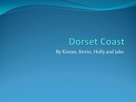 By Kieran, Kevin, Holly and Jake. Background of Dorset coast.