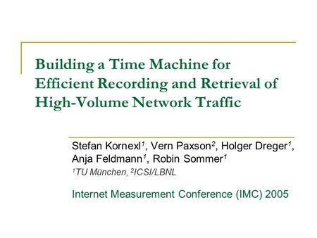 Building a Time Machine for Efficient Recording and Retrieval of High-Volume Network Traffic Stefan Kornexl 1, Vern Paxson 2, Holger Dreger 1, Anja Feldmann.
