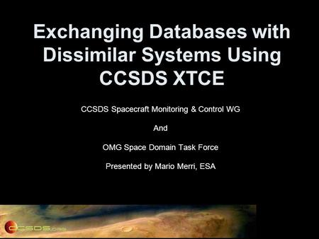 Exchanging Databases with Dissimilar Systems Using CCSDS XTCE CCSDS Spacecraft Monitoring & Control WG And OMG Space Domain Task Force Presented by Mario.