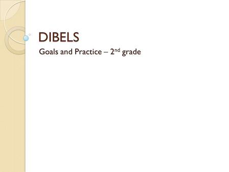DIBELS Goals and Practice – 2 nd grade What is DIBELS? DIBELS - Dynamic Indicators of Basic Early Literacy Skills This assessment is given to students.