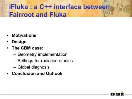 IFluka : a C++ interface between Fairroot and Fluka Motivations Design The CBM case: –Geometry implementation –Settings for radiation studies –Global diagnosis.