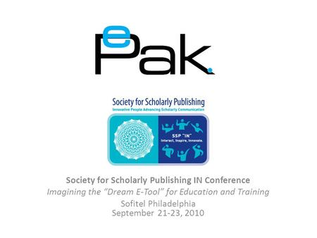 "Society for Scholarly Publishing IN Conference Imagining the ""Dream E-Tool"" for Education and Training Sofitel Philadelphia September 21-23, 2010."