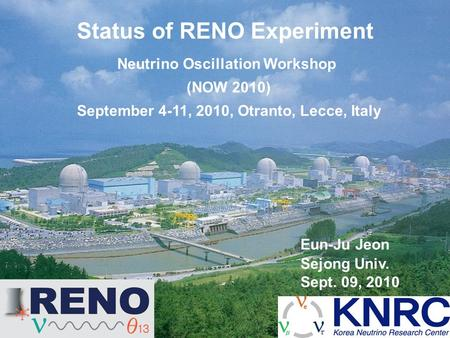 Eun-Ju Jeon Sejong Univ. Sept. 09, 2010 Status of RENO Experiment Neutrino Oscillation Workshop (NOW 2010) September 4-11, 2010, Otranto, Lecce, Italy.