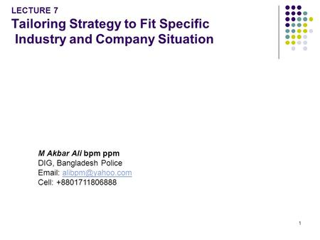 LECTURE 7 Tailoring Strategy to Fit Specific Industry and Company Situation M Akbar Ali bpm ppm DIG, Bangladesh Police Email: alibpm@yahoo.com Cell: +8801711806888.