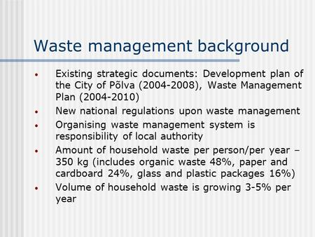 Waste management background Existing strategic documents: Development plan of the City of Põlva (2004-2008), Waste Management Plan (2004-2010) New national.
