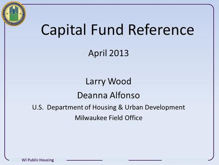 WI Public Housing Capital Fund Reference April 2013 Larry Wood Deanna Alfonso U.S. Department of Housing & Urban Development Milwaukee Field Office.