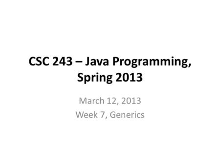 CSC 243 – Java Programming, Spring 2013 March 12, 2013 Week 7, Generics.