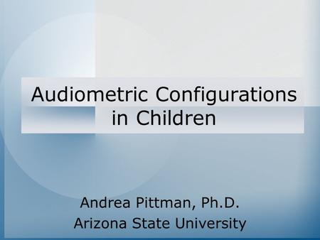 Audiometric Configurations in Children Andrea Pittman, Ph.D. Arizona State University.