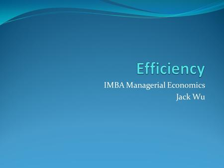 IMBA Managerial Economics Jack Wu. Econ Efficiency: Conditions for all users, same marginal benefit for all suppliers, same marginal cost marginal benefit.