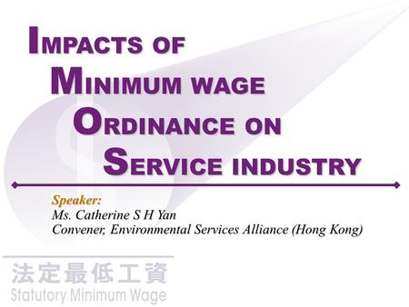 1 I MPACTS OF M INIMUM WAGE O RDINANCE ON S ERVICE INDUSTRY Speaker: Ms. Catherine S H Yan Convener, Environmental Services Alliance (Hong Kong)