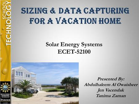 MECHATRONICS ENGINEERING TECHNOLOGY Sizing & Data Capturing For A Vacation Home Solar Energy Systems ECET-52100 Presented By: Abdulhaleem Al Owaisheer.