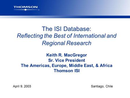 April 9, 2003Santiago, Chile The ISI Database: Reflecting the Best of International and Regional Research Keith R. MacGregor Sr. Vice President The Americas,