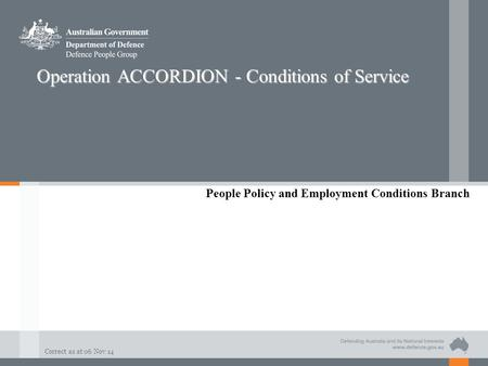 Correct as at 06 Nov 14 Operation ACCORDION - Conditions of Service People Policy and Employment Conditions Branch.