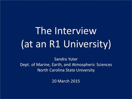 The Interview (at an R1 University) Sandra Yuter Dept. of Marine, Earth, and Atmospheric Sciences North Carolina State University 20 March 2015.