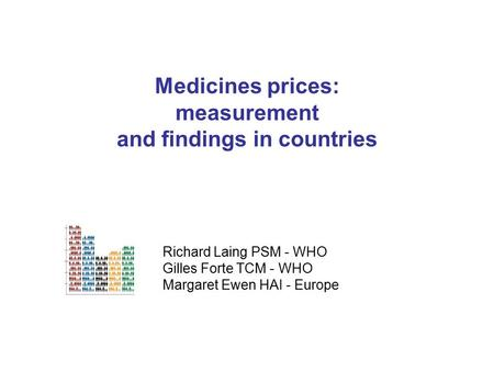 Medicines prices: measurement and findings in countries Richard Laing PSM - WHO Gilles Forte TCM - WHO Margaret Ewen HAI - Europe.