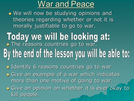 War and Peace  We will now be studying opinions and theories regarding whether or not it is morally justifiable to go to war.  The reasons countries.