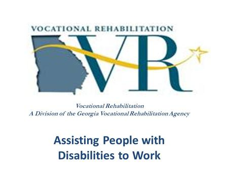 Vocational Rehabilitation A Division of the Georgia Vocational Rehabilitation Agency Assisting People with Disabilities to Work.