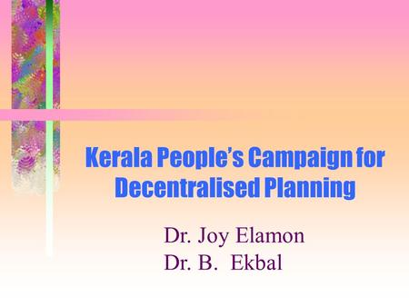 Kerala People's Campaign for Decentralised Planning Dr. Joy Elamon Dr. B. Ekbal.
