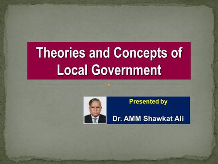 Theories and Concepts of Local Government Presented by Dr. AMM Shawkat Ali.