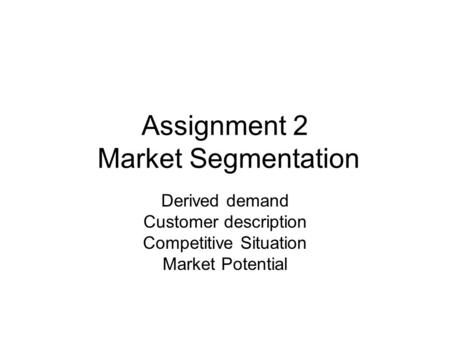 Assignment 2 Market Segmentation Derived demand Customer description Competitive Situation Market Potential.
