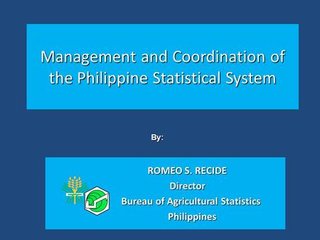 Management and Coordination of the Philippine Statistical System ROMEO S. RECIDE Director Bureau of Agricultural Statistics Bureau of Agricultural Statistics.