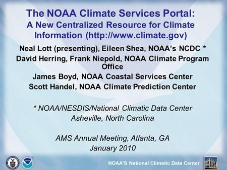 NOAA'S National Climatic Data Center The NOAA Climate Services Portal: A New Centralized Resource for Climate Information (http://www.climate.gov) Neal.