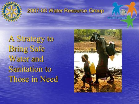2007-08 Water Resource Group A Strategy to Bring Safe Water and Sanitation to Those in Need.