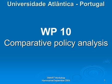 SMART Workshop Hammamet September 20041 Universidade Atlântica - Portugal WP 10 Comparative policy analysis.