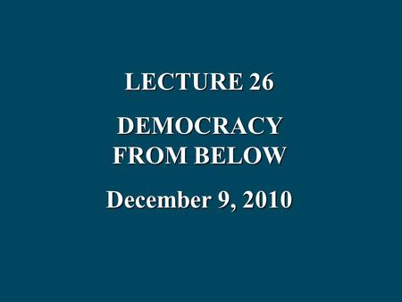 LECTURE 26 DEMOCRACY FROM BELOW December 9, 2010.