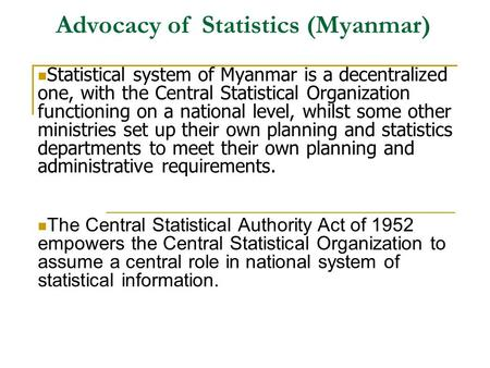 Advocacy of Statistics (Myanmar) Statistical system of Myanmar is a decentralized one, with the Central Statistical Organization functioning on a national.