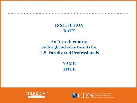 INSTITUTION DATE An Introduction to Fulbright Scholar Grants for U.S. Faculty and Professionals NAME TITLE.
