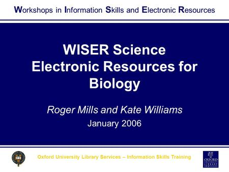 W orkshops in I nformation S kills and E lectronic R esources Oxford University Library Services – Information Skills Training WISER Science Electronic.