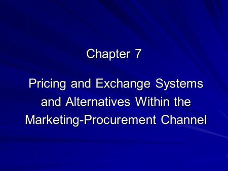 Chapter 7 Pricing and Exchange Systems and Alternatives Within the Marketing-Procurement Channel.