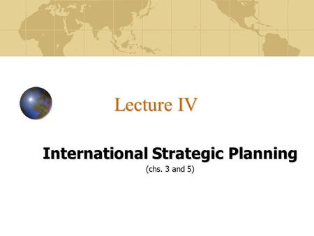 Lecture IV International Strategic Planning (chs. 3 and 5)