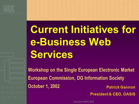 Copyright OASIS, 2002 Current Initiatives for e-Business Web Services Workshop on the Single European Electronic Market European Commission, DG Information.