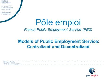 Moscow, Russia 17-18, September, 2014 Pôle emploi French Public Employment Service (PES) Models of Public Employment Service: Centralized and Decentralized.