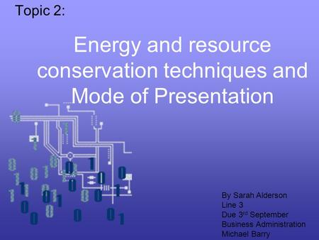 Energy and resource conservation techniques and Mode of Presentation Topic 2: By Sarah Alderson Line 3 Due 3 rd September Business Administration Michael.
