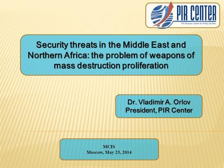 Security threats in the Middle East and Northern Africa: the problem of weapons of mass destruction proliferation Dr. Vladimir A. Orlov President, PIR.