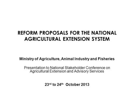 REFORM PROPOSALS FOR THE NATIONAL AGRICULTURAL EXTENSION SYSTEM Ministry of Agriculture, Animal Industry and Fisheries Presentation to National Stakeholder.