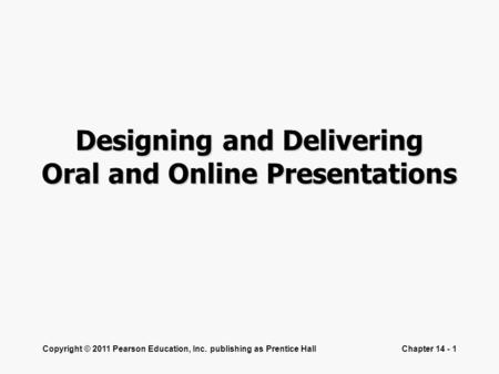 Copyright © 2011 Pearson Education, Inc. publishing as Prentice HallChapter 14 - 1 Designing and Delivering Oral and Online Presentations.