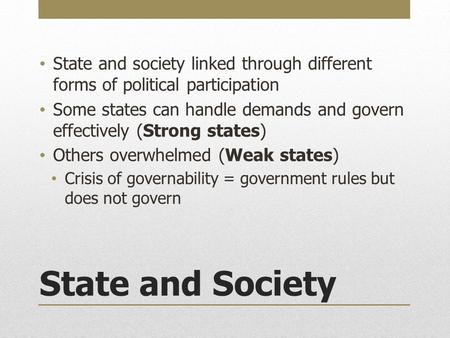 State and Society State and society linked through different forms of political participation Some states can handle demands and govern effectively (Strong.