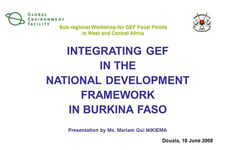 INTEGRATING GEF IN THE NATIONAL DEVELOPMENT FRAMEWORK IN BURKINA FASO Presentation by Ms. Mariam Gui NIKIEMA Sub-regional Workshop for GEF Focal Points.